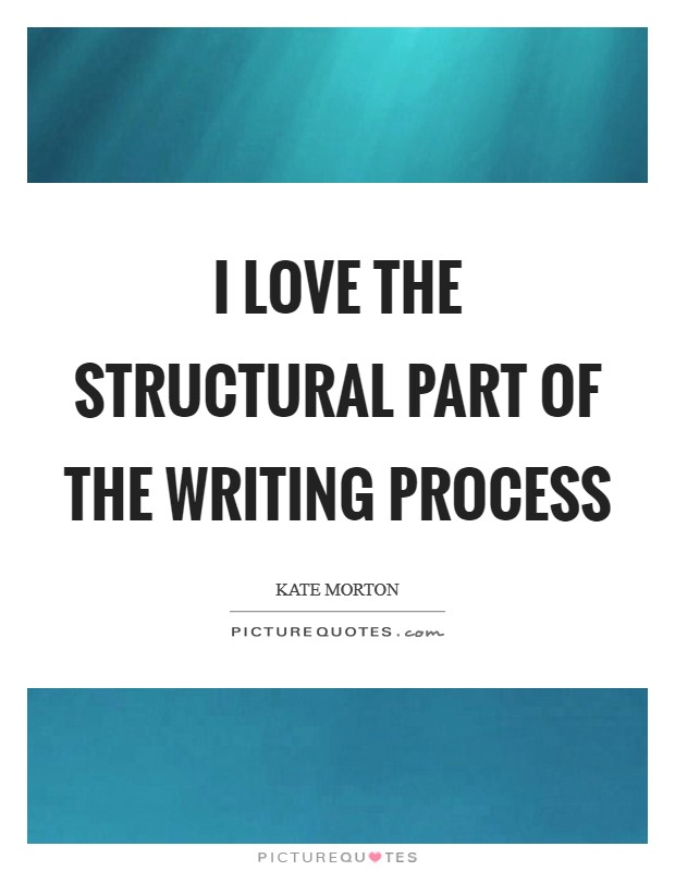 I love the structural part of the writing process Picture Quote #1