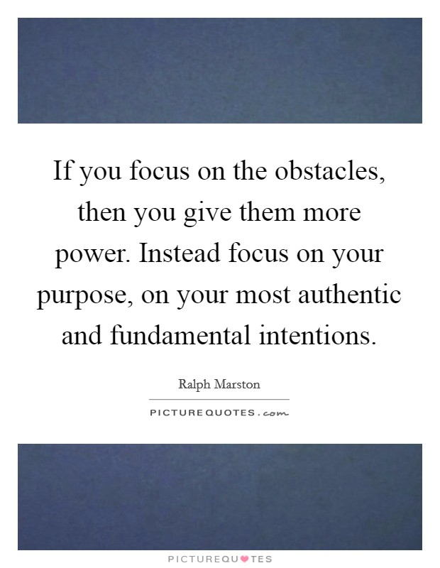 If you focus on the obstacles, then you give them more power. Instead focus on your purpose, on your most authentic and fundamental intentions Picture Quote #1