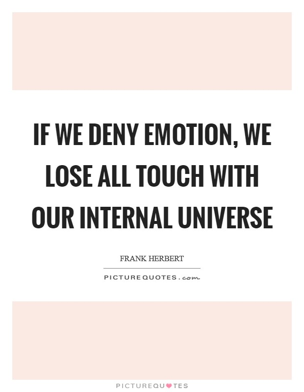 If we deny emotion, we lose all touch with our internal universe Picture Quote #1