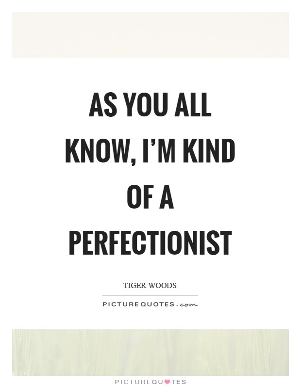 As you all know, I'm kind of a perfectionist Picture Quote #1