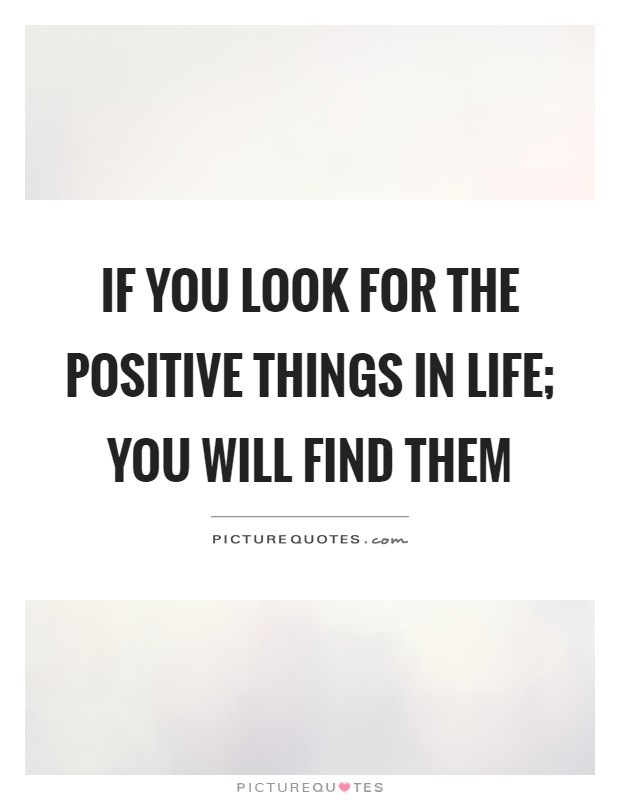 If you look for the positive things in life; you will find them Picture Quote #1