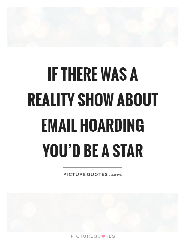 If there was a reality show about email hoarding you'd be a star Picture Quote #1