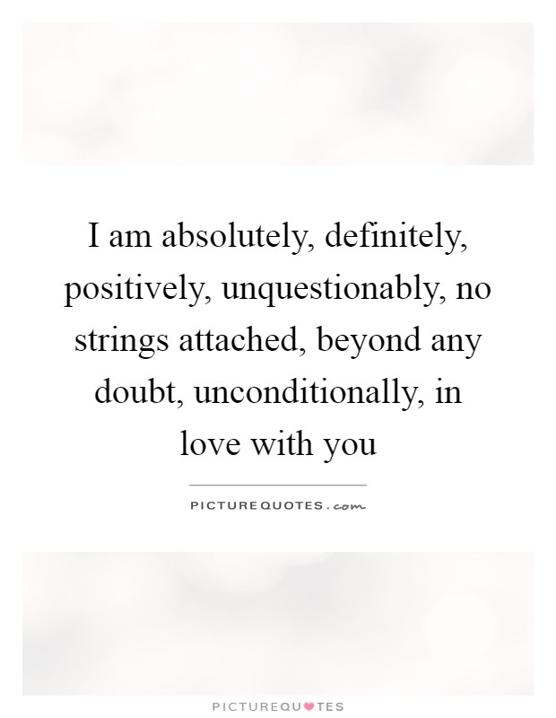 I am absolutely, definitely, positively, unquestionably, no strings attached, beyond any doubt, unconditionally, in love with you Picture Quote #1