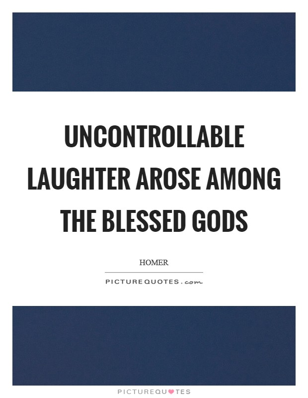 Uncontrollable laughter arose among the blessed gods Picture Quote #1