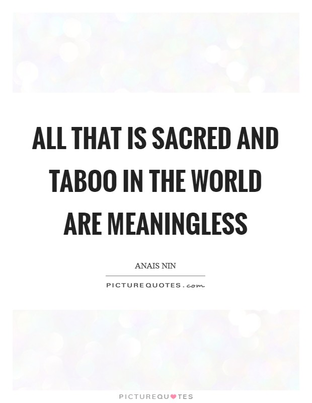All that is sacred and taboo in the world are meaningless Picture Quote #1