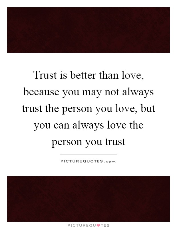 Trust is better than love, because you may not always trust the person you love, but you can always love the person you trust Picture Quote #1