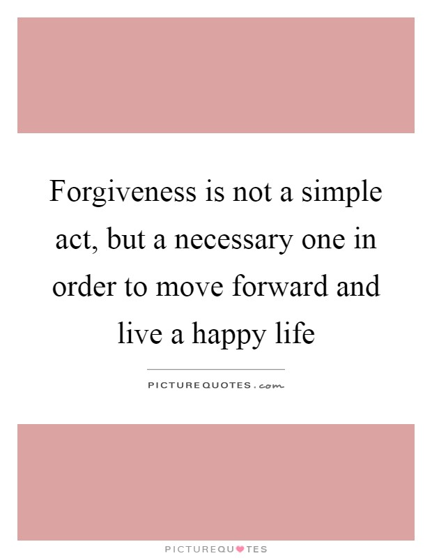 Forgiveness is not a simple act, but a necessary one in order to move forward and live a happy life Picture Quote #1