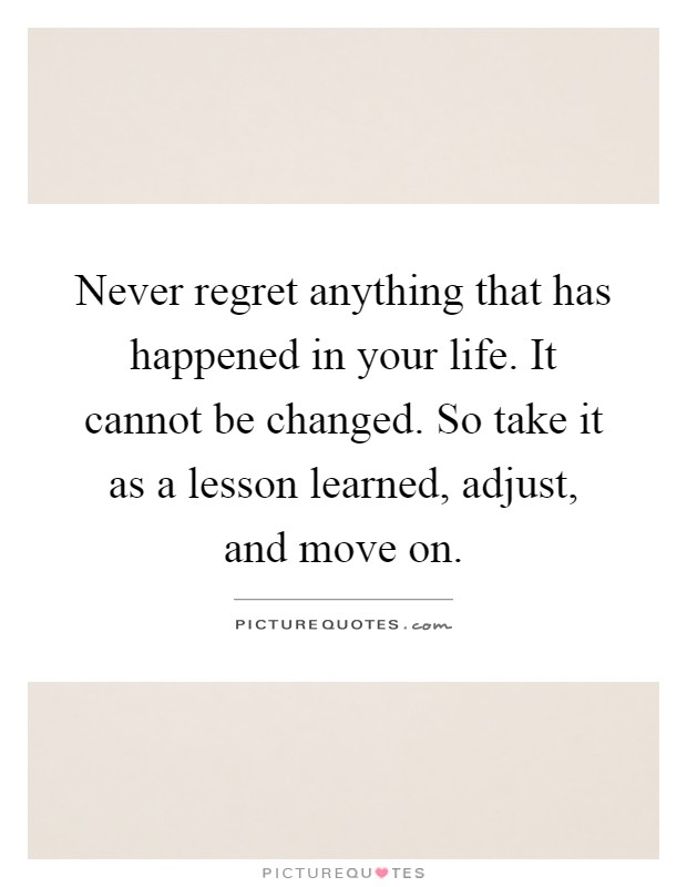Never regret anything that has happened in your life. It cannot be changed. So take it as a lesson learned, adjust, and move on Picture Quote #1