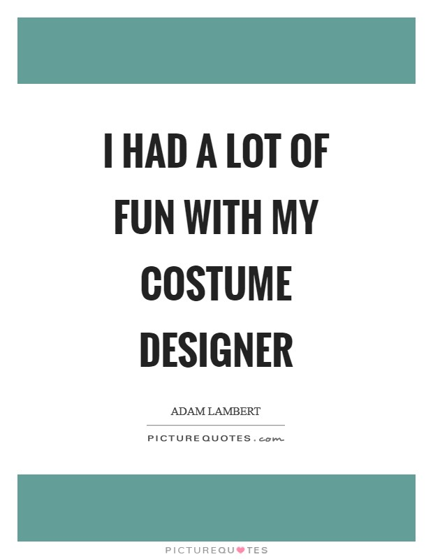 I had a lot of fun with my costume designer Picture Quote #1