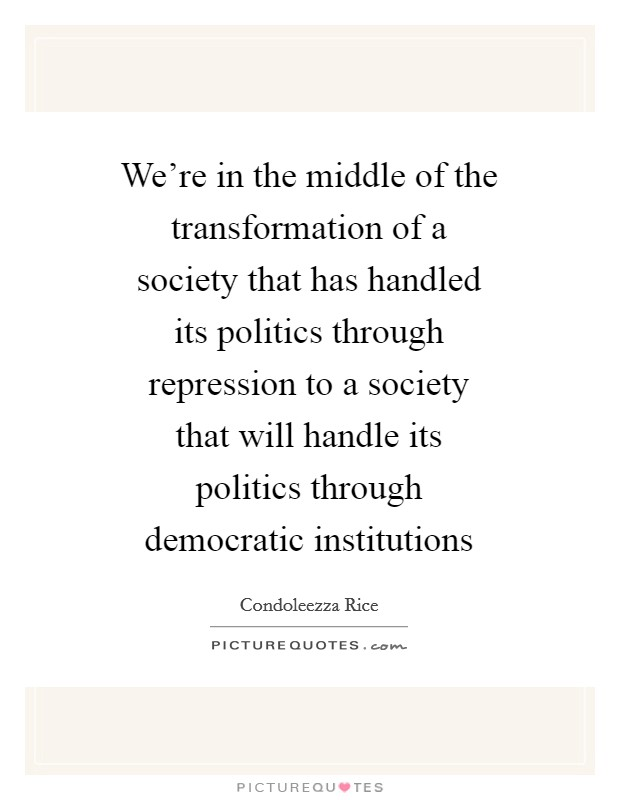 We're in the middle of the transformation of a society that has handled its politics through repression to a society that will handle its politics through democratic institutions Picture Quote #1