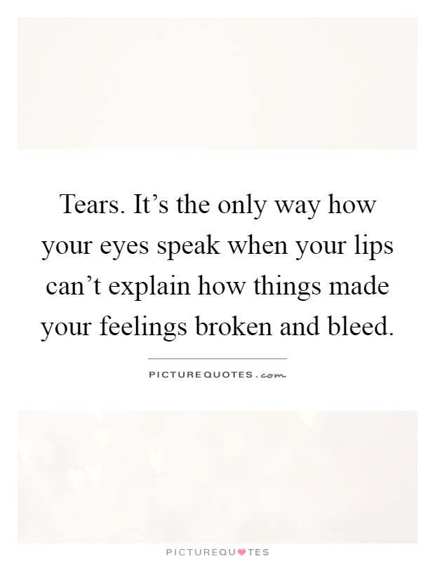 Tears. It's the only way how your eyes speak when your lips can't explain how things made your feelings broken and bleed Picture Quote #1