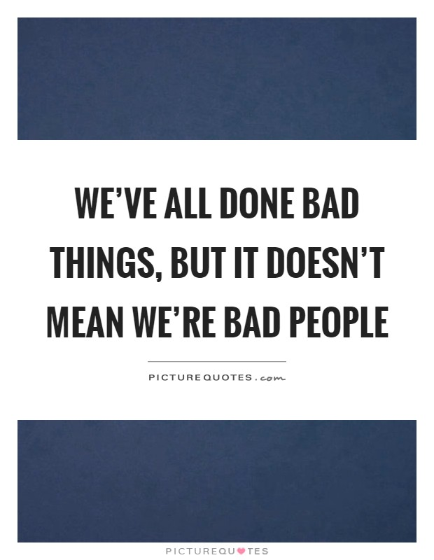 We've all done bad things, but it doesn't mean we're bad people Picture Quote #1