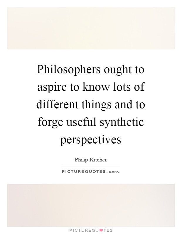 Philosophers ought to aspire to know lots of different things and to forge useful synthetic perspectives Picture Quote #1