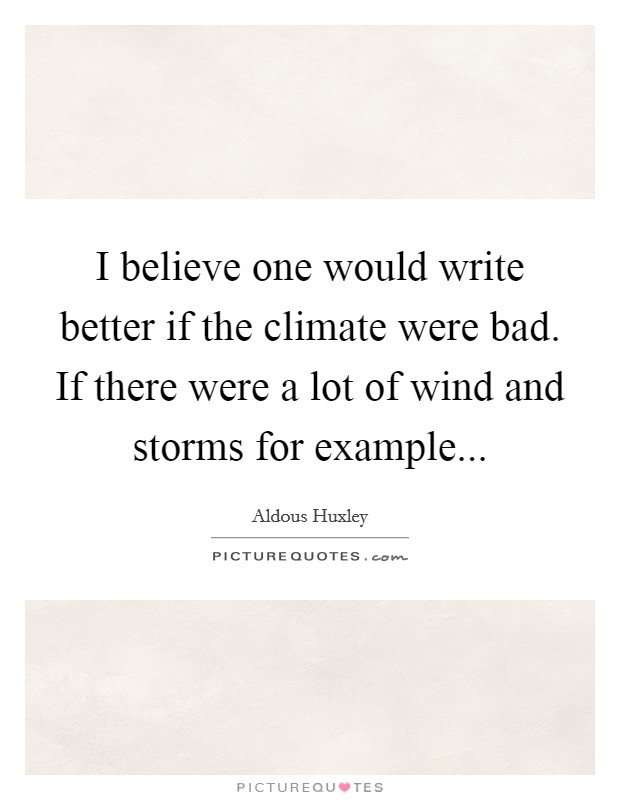 I believe one would write better if the climate were bad. If there were a lot of wind and storms for example Picture Quote #1