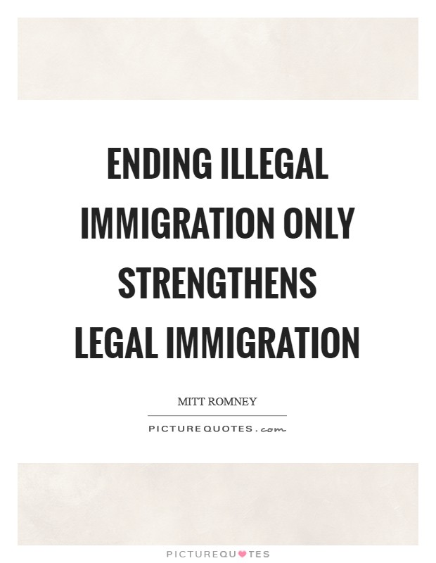 Ending illegal immigration only strengthens legal immigration Picture Quote #1