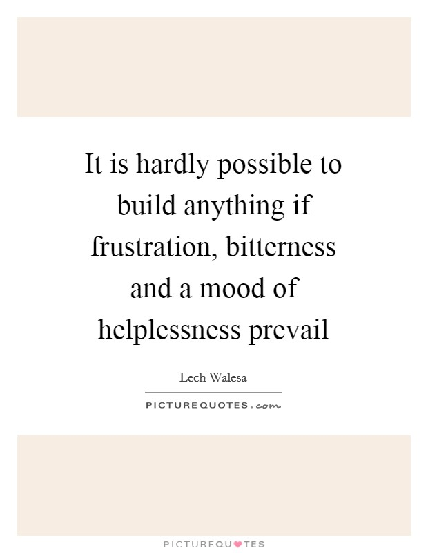 It is hardly possible to build anything if frustration, bitterness and a mood of helplessness prevail Picture Quote #1