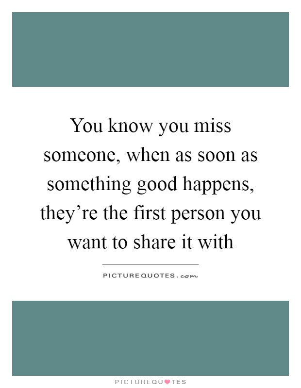 You know you miss someone, when as soon as something good happens, they're the first person you want to share it with Picture Quote #1