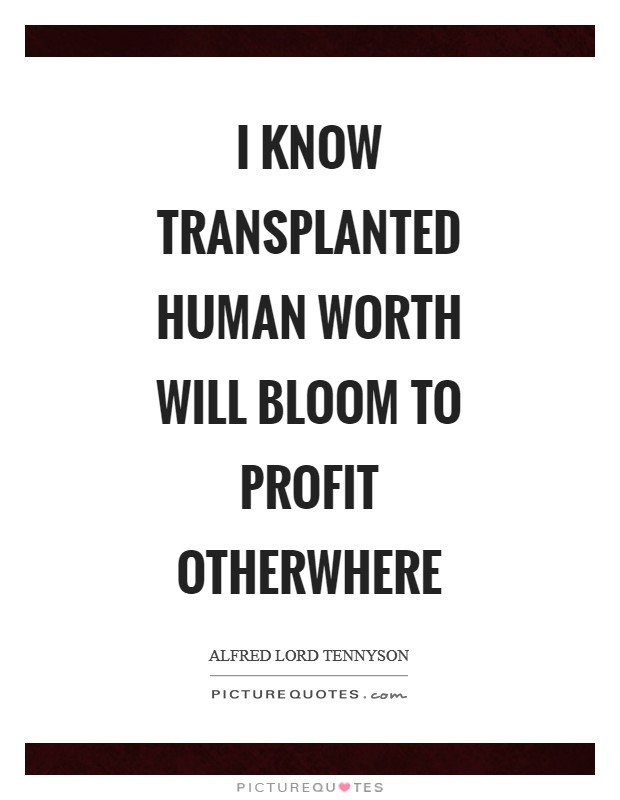 I know transplanted human worth will bloom to profit otherwhere Picture Quote #1