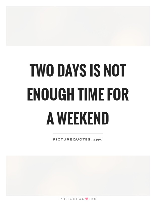 Two days is not enough time for a weekend Picture Quote #1