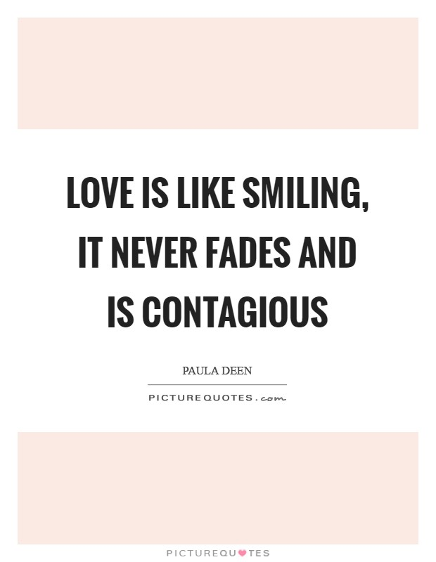 Love is like smiling, it never fades and is contagious Picture Quote #1