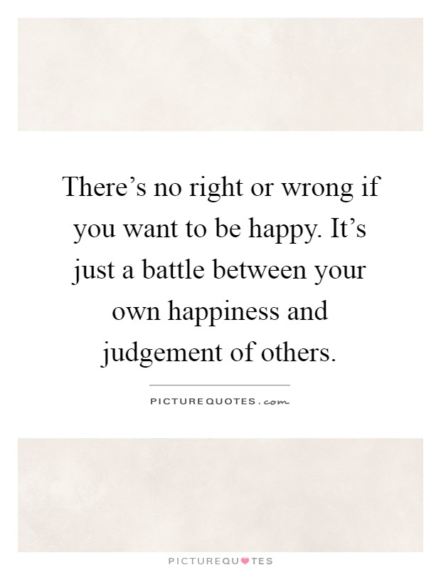 There's no right or wrong if you want to be happy. It's just a battle between your own happiness and judgement of others Picture Quote #1