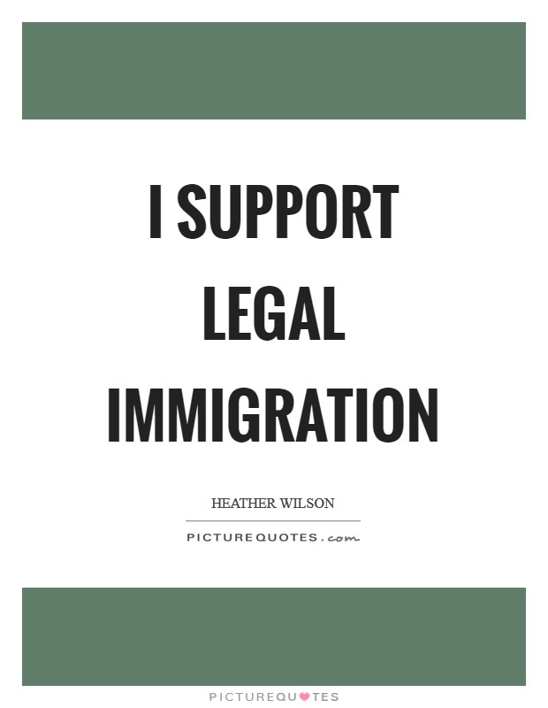 I support legal immigration Picture Quote #1
