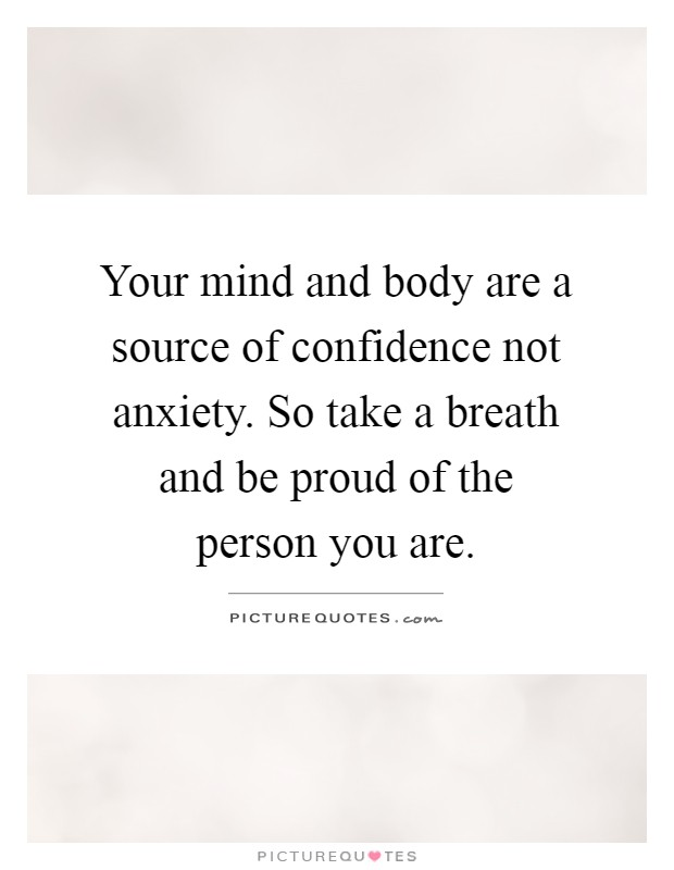 Your mind and body are a source of confidence not anxiety. So take a breath and be proud of the person you are Picture Quote #1
