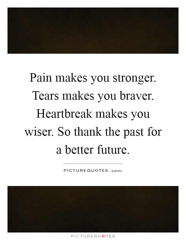 Pain makes you stronger. Tears makes you braver. Heartbreak makes you wiser. So thank the past for a better future Picture Quote #1