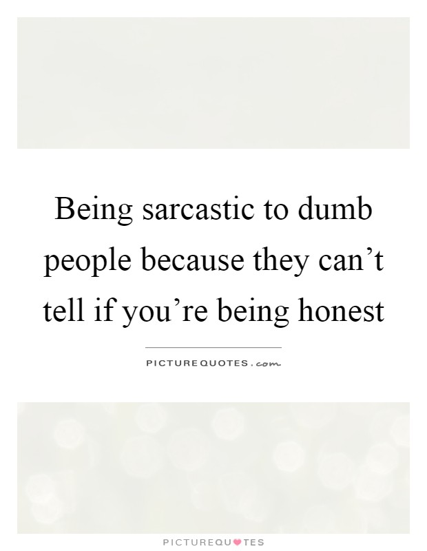 Being sarcastic to dumb people because they can't tell if you're being honest Picture Quote #1