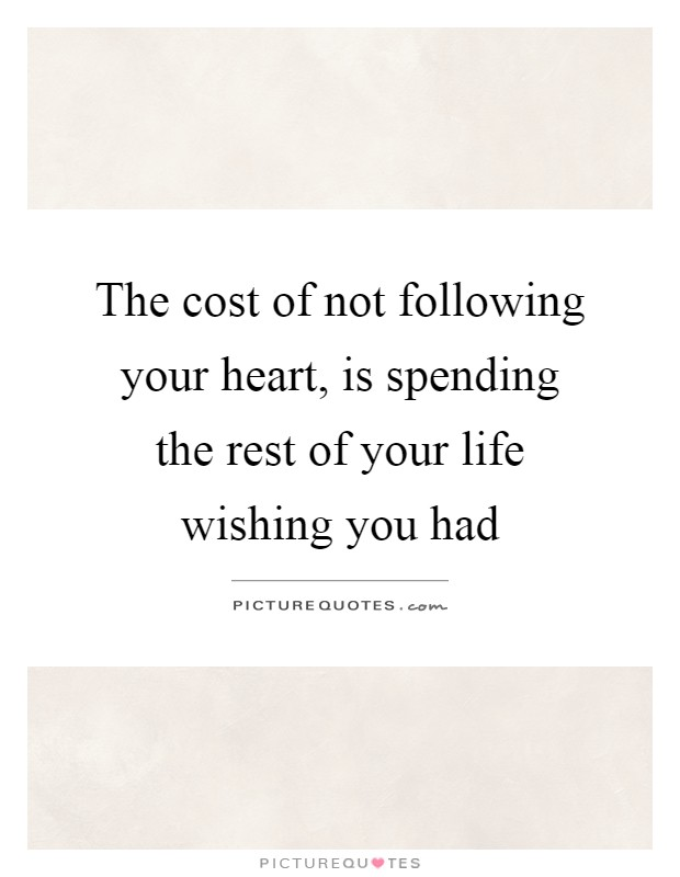The cost of not following your heart, is spending the rest of your life wishing you had Picture Quote #1