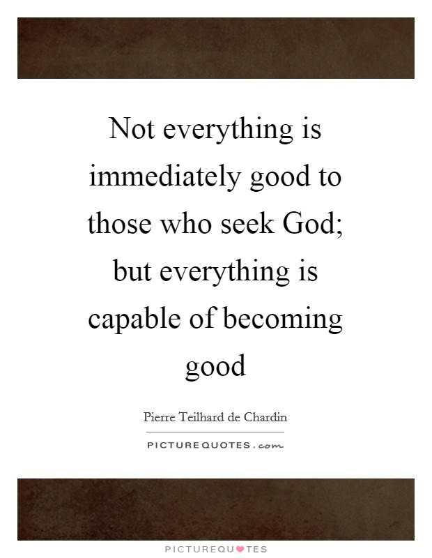 Not everything is immediately good to those who seek God; but everything is capable of becoming good Picture Quote #1