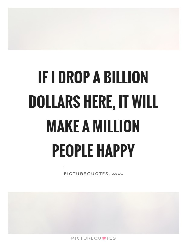 If I drop a billion dollars here, It will make a million People happy Picture Quote #1