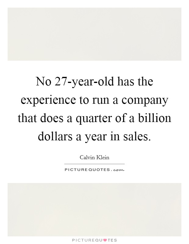 No 27-year-old has the experience to run a company that does a quarter of a billion dollars a year in sales Picture Quote #1