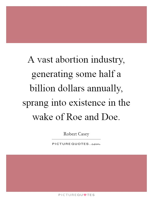 A vast abortion industry, generating some half a billion dollars annually, sprang into existence in the wake of Roe and Doe Picture Quote #1