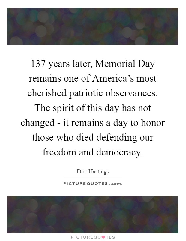 137 years later, Memorial Day remains one of America's most cherished patriotic observances. The spirit of this day has not changed - it remains a day to honor those who died defending our freedom and democracy Picture Quote #1
