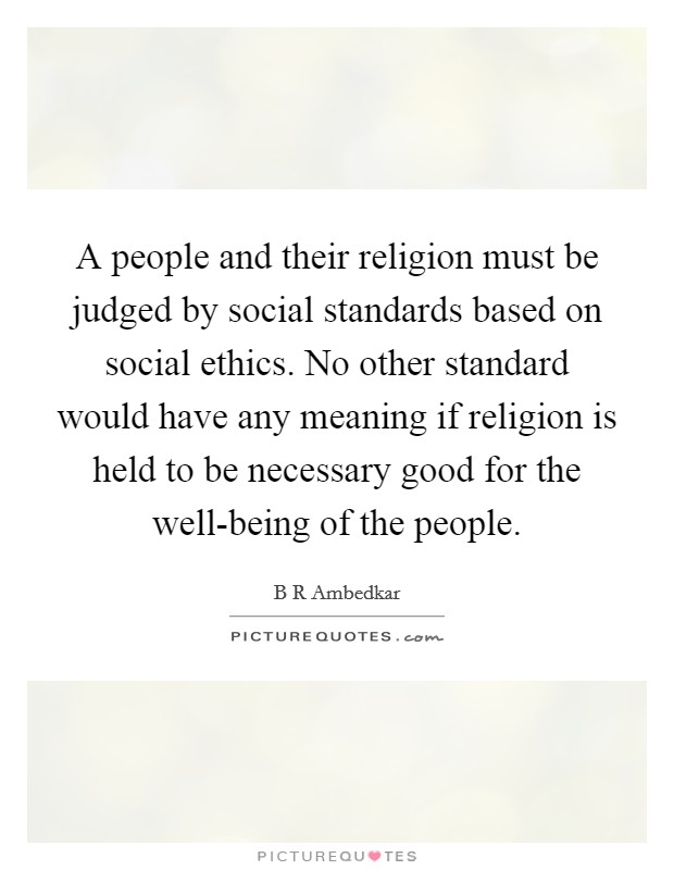 A people and their religion must be judged by social standards based on social ethics. No other standard would have any meaning if religion is held to be necessary good for the well-being of the people Picture Quote #1
