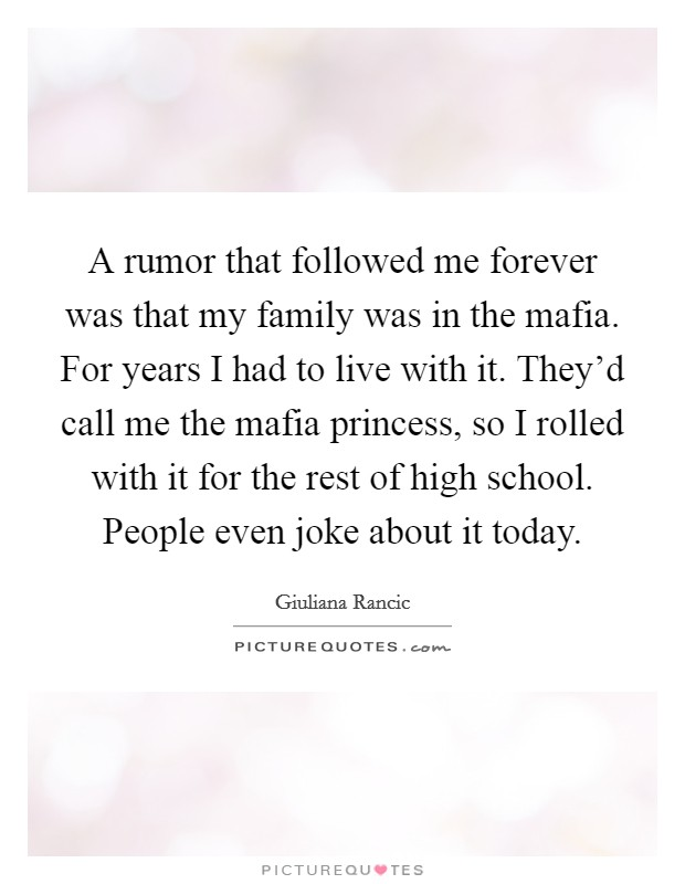 A rumor that followed me forever was that my family was in the mafia. For years I had to live with it. They'd call me the mafia princess, so I rolled with it for the rest of high school. People even joke about it today Picture Quote #1