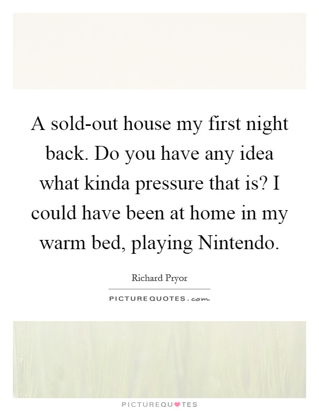A sold-out house my first night back. Do you have any idea what kinda pressure that is? I could have been at home in my warm bed, playing Nintendo Picture Quote #1