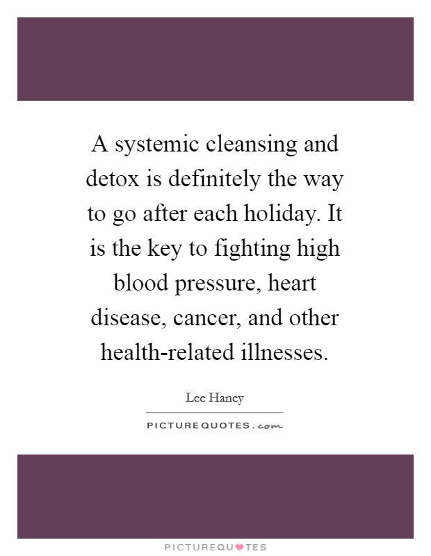 A systemic cleansing and detox is definitely the way to go after each holiday. It is the key to fighting high blood pressure, heart disease, cancer, and other health-related illnesses Picture Quote #1