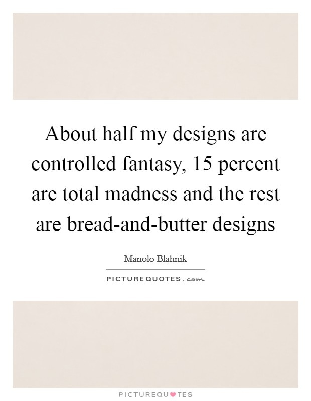 About half my designs are controlled fantasy, 15 percent are total madness and the rest are bread-and-butter designs Picture Quote #1