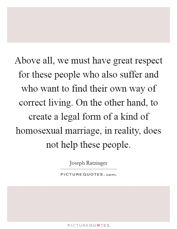 Above all, we must have great respect for these people who also suffer and who want to find their own way of correct living. On the other hand, to create a legal form of a kind of homosexual marriage, in reality, does not help these people Picture Quote #1