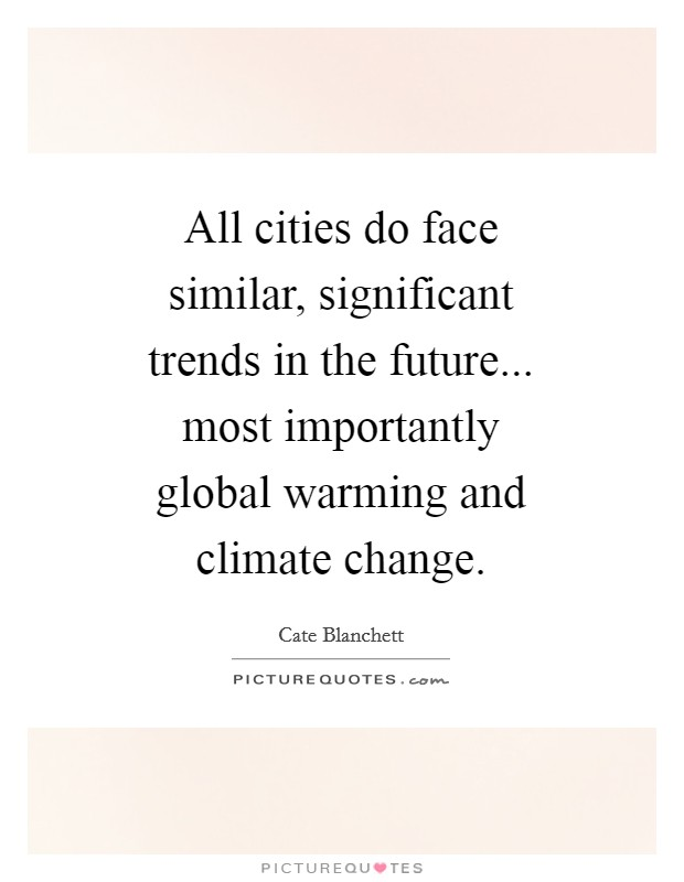 All cities do face similar, significant trends in the future... most importantly global warming and climate change Picture Quote #1