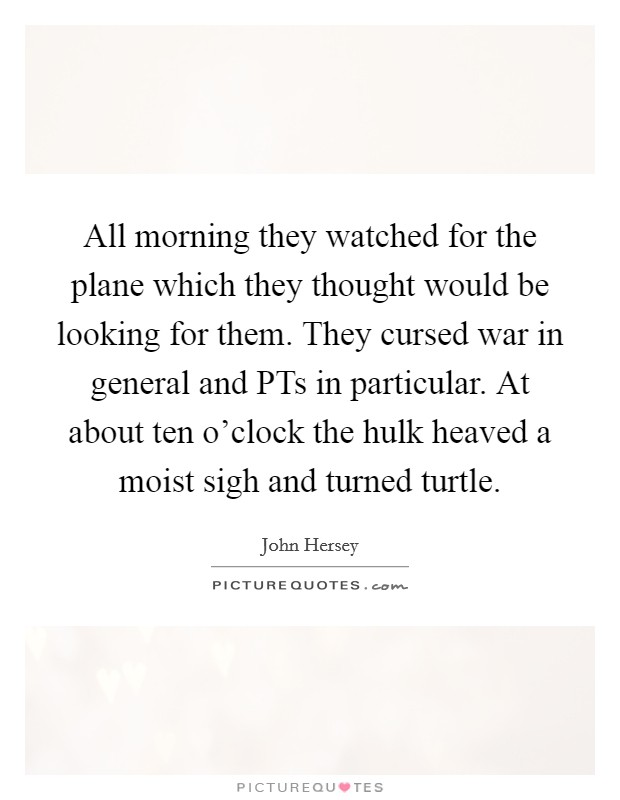 All morning they watched for the plane which they thought would be looking for them. They cursed war in general and PTs in particular. At about ten o'clock the hulk heaved a moist sigh and turned turtle Picture Quote #1