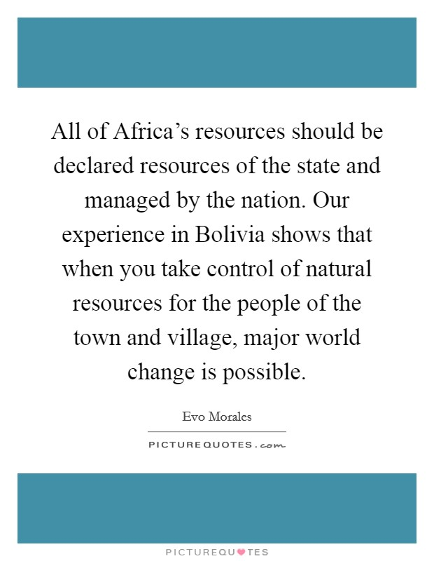 All of Africa's resources should be declared resources of the state and managed by the nation. Our experience in Bolivia shows that when you take control of natural resources for the people of the town and village, major world change is possible Picture Quote #1