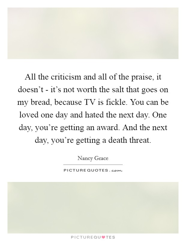 All the criticism and all of the praise, it doesn't - it's not worth the salt that goes on my bread, because TV is fickle. You can be loved one day and hated the next day. One day, you're getting an award. And the next day, you're getting a death threat Picture Quote #1