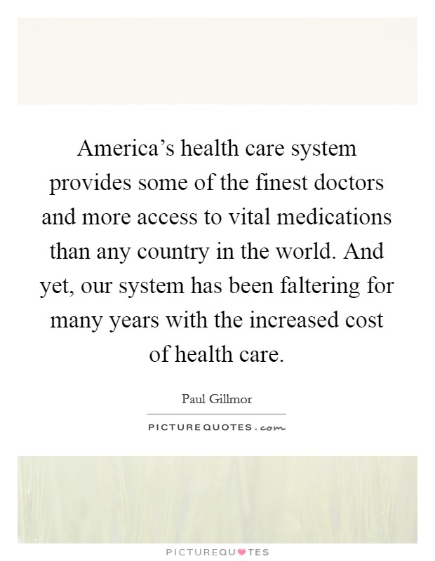 America's health care system provides some of the finest doctors and more access to vital medications than any country in the world. And yet, our system has been faltering for many years with the increased cost of health care Picture Quote #1