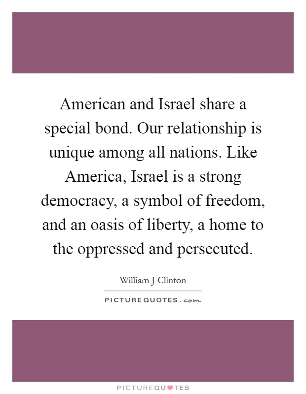 American and Israel share a special bond. Our relationship is unique among all nations. Like America, Israel is a strong democracy, a symbol of freedom, and an oasis of liberty, a home to the oppressed and persecuted Picture Quote #1