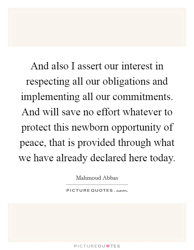 And also I assert our interest in respecting all our obligations and implementing all our commitments. And will save no effort whatever to protect this newborn opportunity of peace, that is provided through what we have already declared here today Picture Quote #1