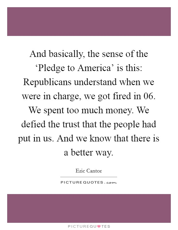 And basically, the sense of the 'Pledge to America' is this: Republicans understand when we were in charge, we got fired in  06. We spent too much money. We defied the trust that the people had put in us. And we know that there is a better way Picture Quote #1
