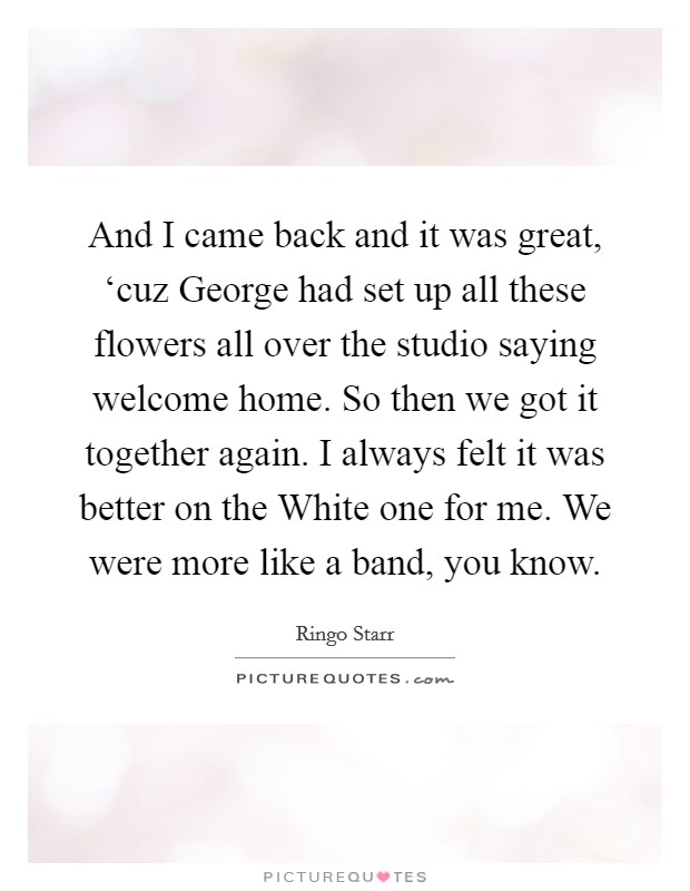 And I came back and it was great, 'cuz George had set up all these flowers all over the studio saying welcome home. So then we got it together again. I always felt it was better on the White one for me. We were more like a band, you know Picture Quote #1